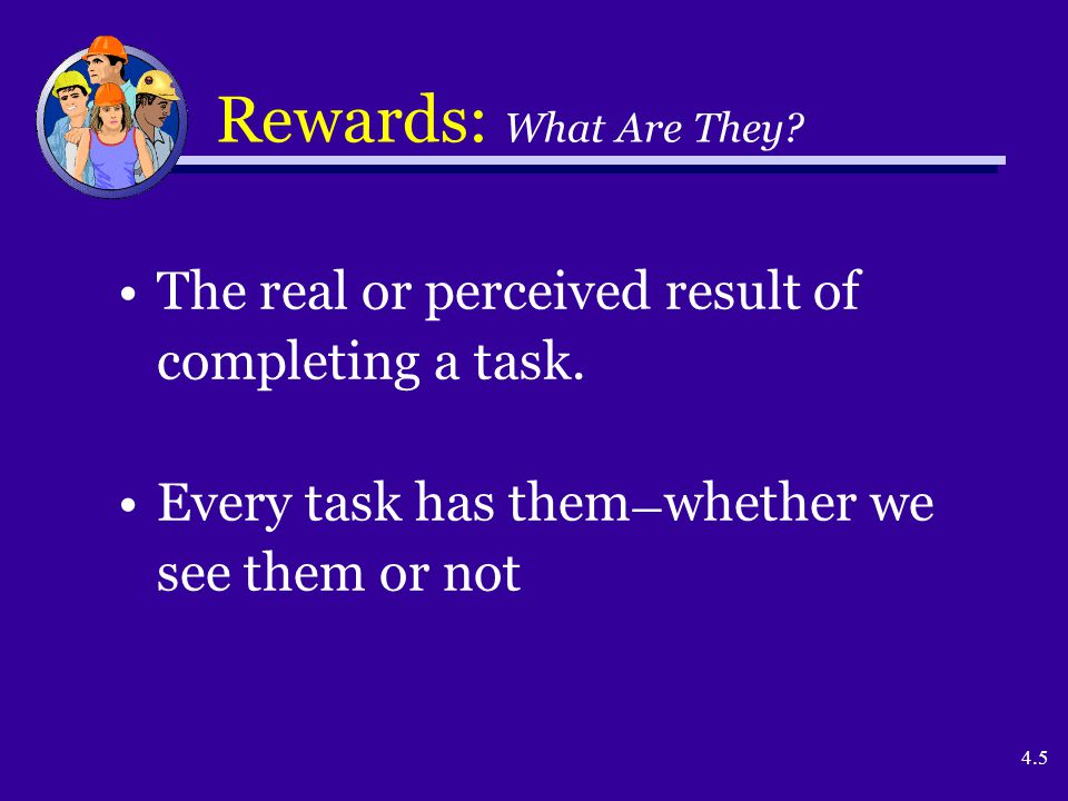 4.5 Rewards: What Are They? The real or perceived result of completing a task. Every task has them — whether we see them or not