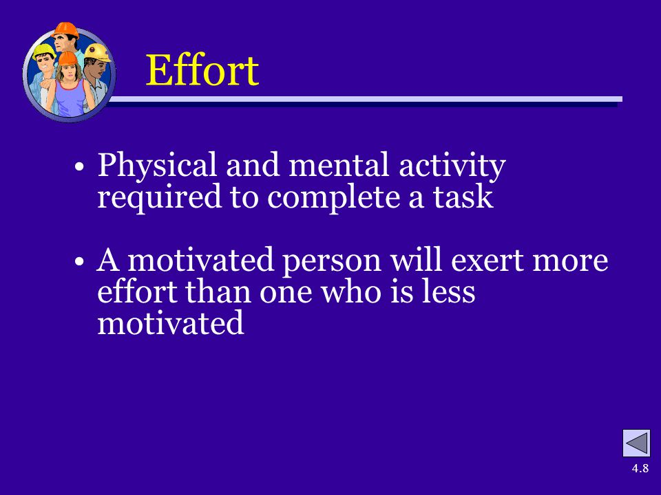 4.8 Effort Physical and mental activity required to complete a task A motivated person will exert more effort than one who is less motivated