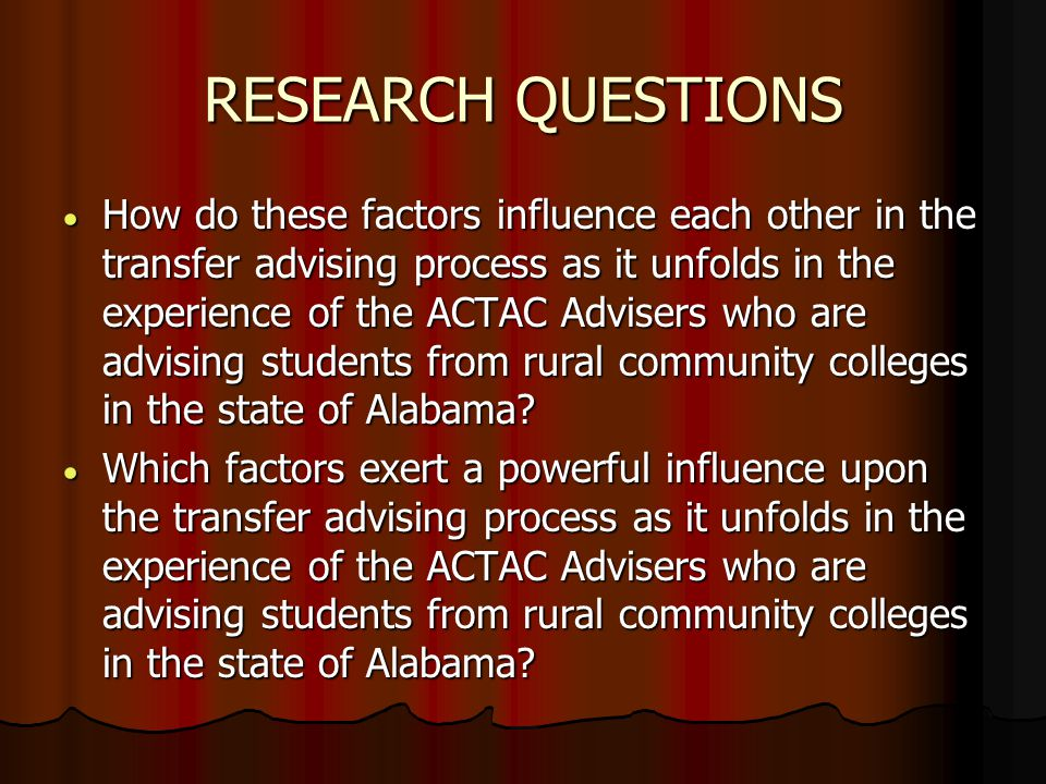 RESEARCH QUESTIONS  How do these factors influence each other in the transfer advising process as it unfolds in the experience of the ACTAC Advisers who are advising students from rural community colleges in the state of Alabama.