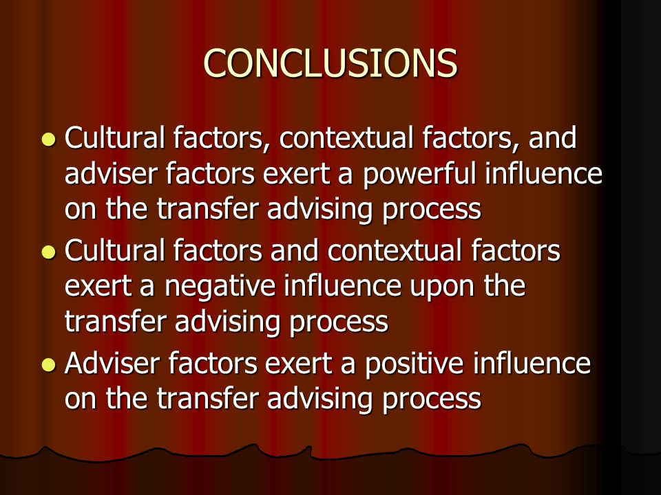 CONCLUSIONS Cultural factors, contextual factors, and adviser factors exert a powerful influence on the transfer advising process Cultural factors, contextual factors, and adviser factors exert a powerful influence on the transfer advising process Cultural factors and contextual factors exert a negative influence upon the transfer advising process Cultural factors and contextual factors exert a negative influence upon the transfer advising process Adviser factors exert a positive influence on the transfer advising process Adviser factors exert a positive influence on the transfer advising process