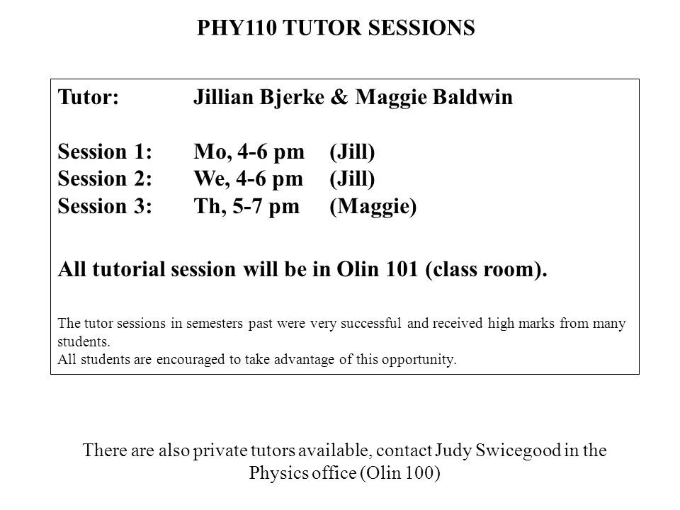 PHY110 TUTOR SESSIONS Tutor: Jillian Bjerke & Maggie Baldwin Session 1: Mo, 4-6 pm (Jill) Session 2: We, 4-6 pm(Jill) Session 3: Th, 5-7 pm (Maggie) All tutorial session will be in Olin 101 (class room).