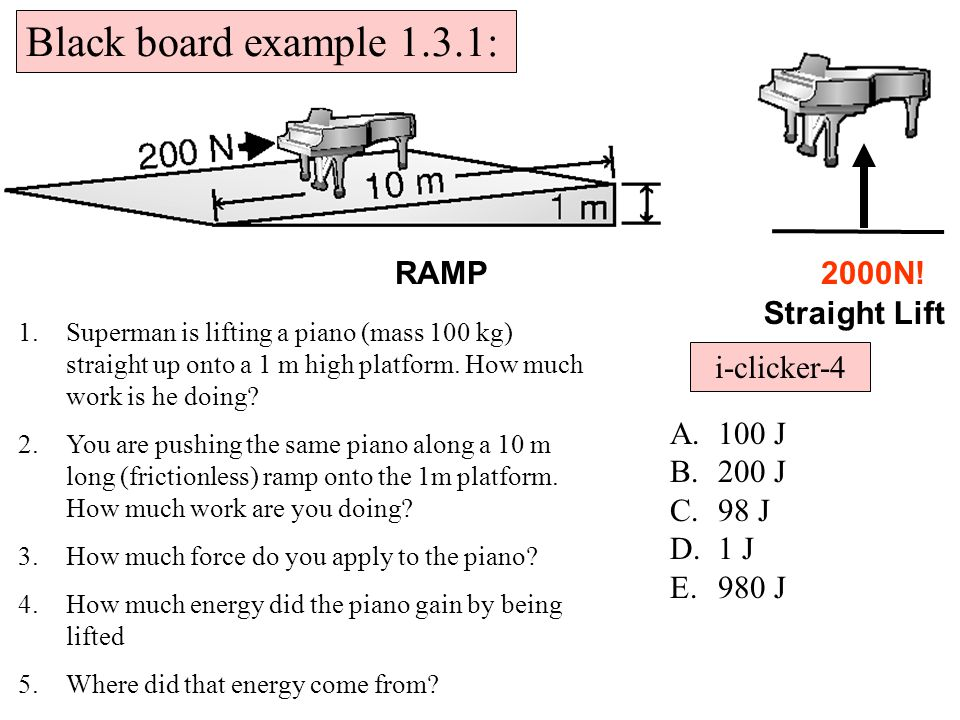 Black board example 1.3.1: 2000N!RAMP Straight Lift 1.Superman is lifting a piano (mass 100 kg) straight up onto a 1 m high platform.