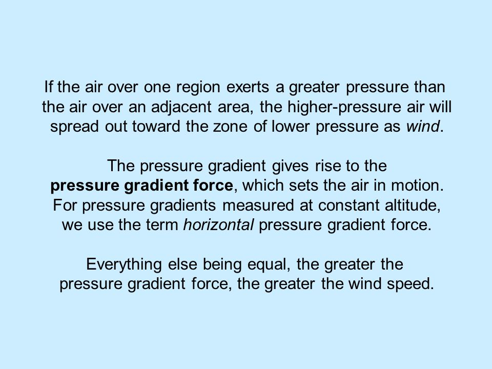 If the air over one region exerts a greater pressure than the air over an adjacent area, the higher-pressure air will spread out toward the zone of lower pressure as wind.