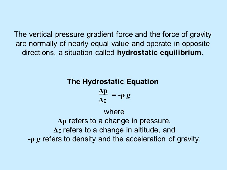The vertical pressure gradient force and the force of gravity are normally of nearly equal value and operate in opposite directions, a situation called hydrostatic equilibrium.