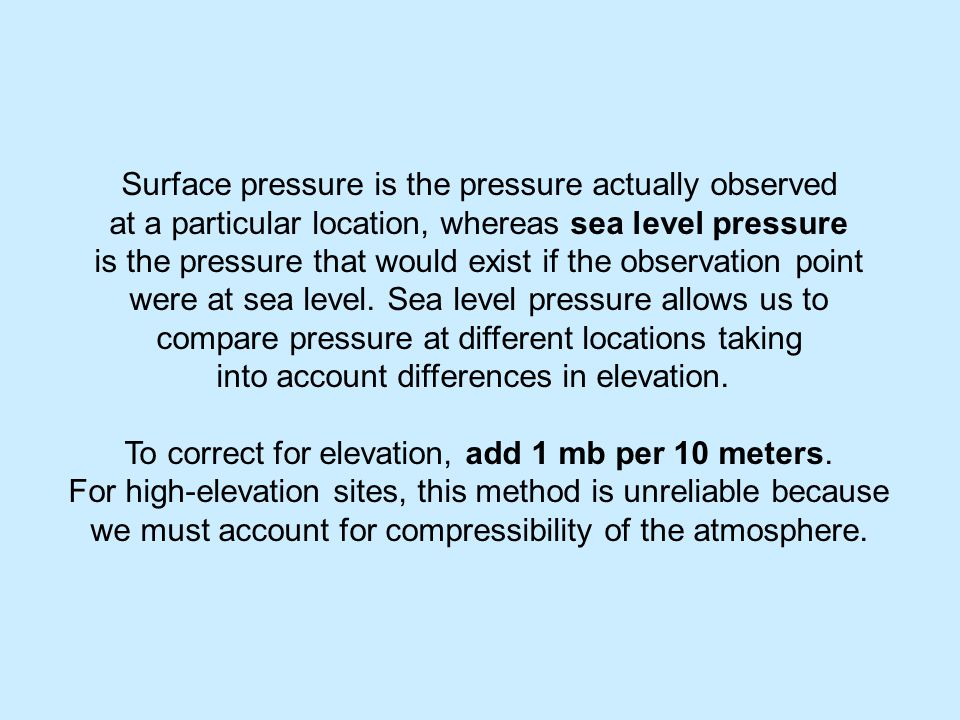 Surface pressure is the pressure actually observed at a particular location, whereas sea level pressure is the pressure that would exist if the observation point were at sea level.