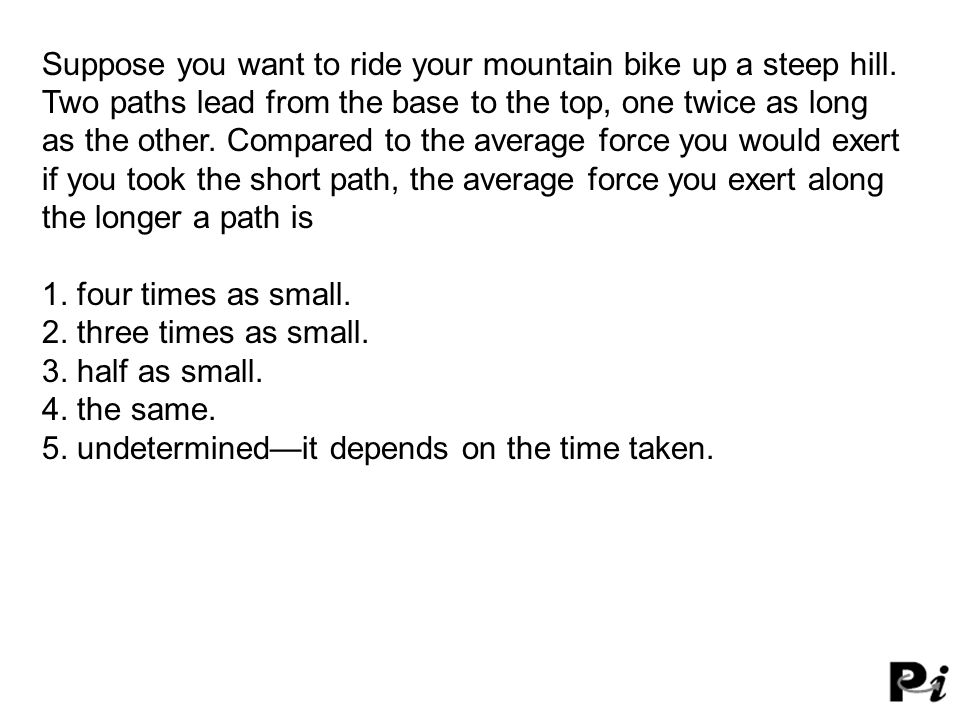 Suppose you want to ride your mountain bike up a steep hill.