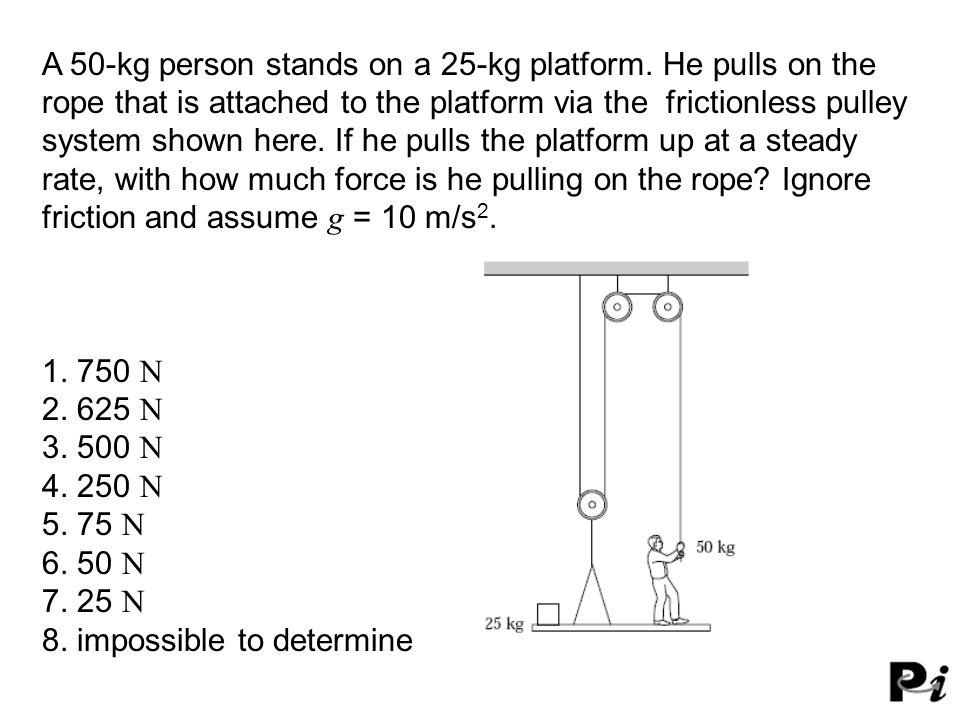 A 50-kg person stands on a 25-kg platform.