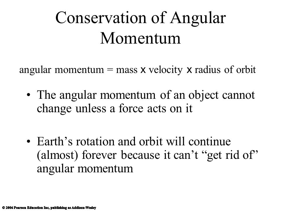 Conservation of Angular Momentum The angular momentum of an object cannot change unless a force acts on it Earth's rotation and orbit will continue (almost) forever because it can't get rid of angular momentum angular momentum = mass x velocity x radius of orbit