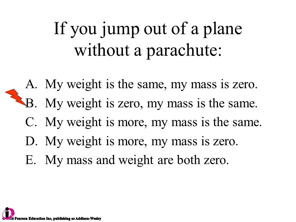 If you jump out of a plane without a parachute: A.My weight is the same, my mass is zero.