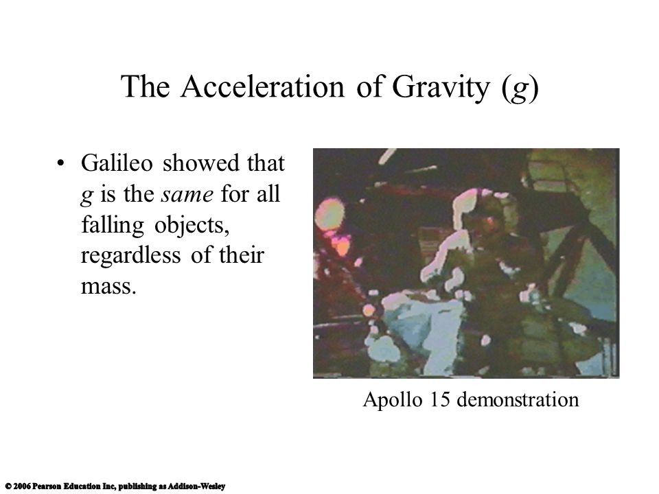 The Acceleration of Gravity (g) Galileo showed that g is the same for all falling objects, regardless of their mass.
