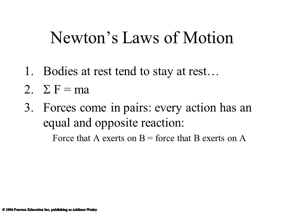 Newton's Laws of Motion 1.Bodies at rest tend to stay at rest…  F = ma 3.Forces come in pairs: every action has an equal and opposite reaction: Force that A exerts on B = force that B exerts on A