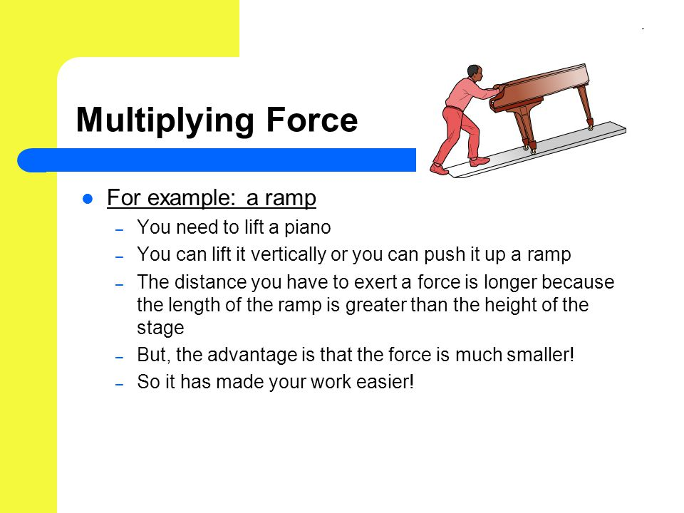 Multiplying Force For example: a ramp – You need to lift a piano – You can lift it vertically or you can push it up a ramp – The distance you have to exert a force is longer because the length of the ramp is greater than the height of the stage – But, the advantage is that the force is much smaller.