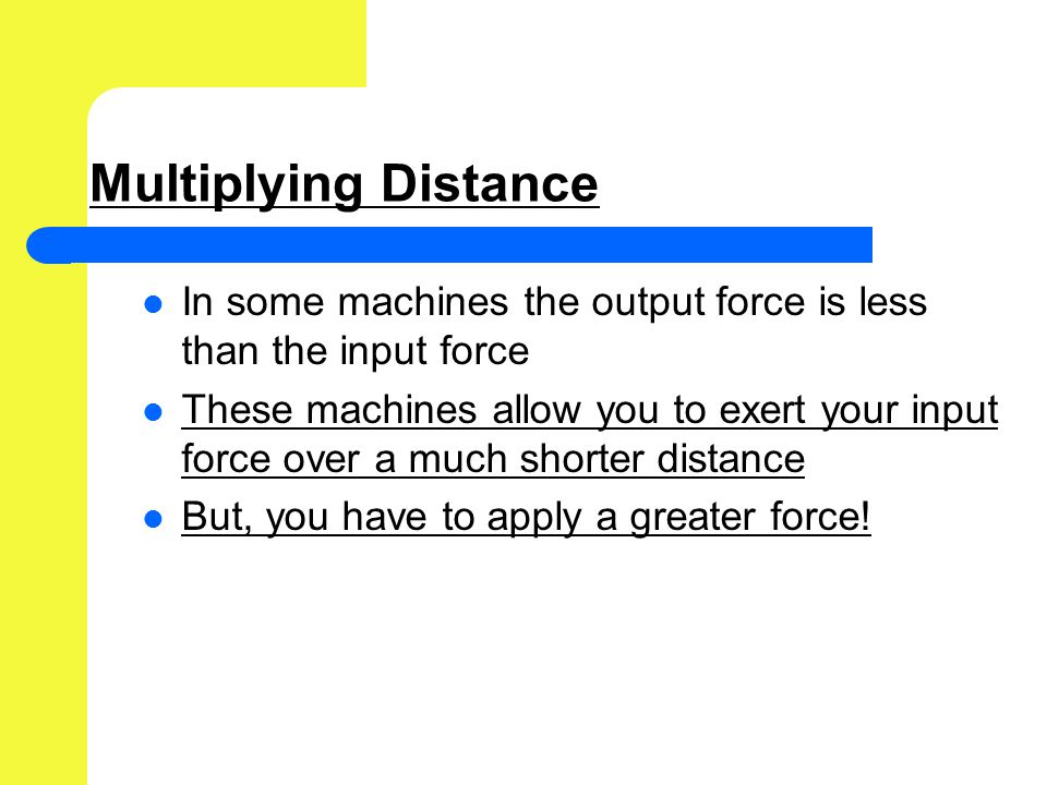 Multiplying Distance In some machines the output force is less than the input force These machines allow you to exert your input force over a much shorter distance But, you have to apply a greater force!
