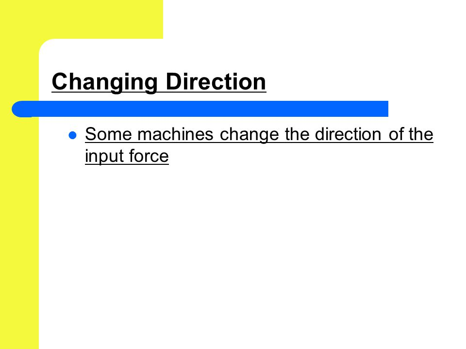 Changing Direction Some machines change the direction of the input force