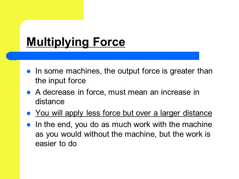 Multiplying Force In some machines, the output force is greater than the input force A decrease in force, must mean an increase in distance You will apply less force but over a larger distance In the end, you do as much work with the machine as you would without the machine, but the work is easier to do