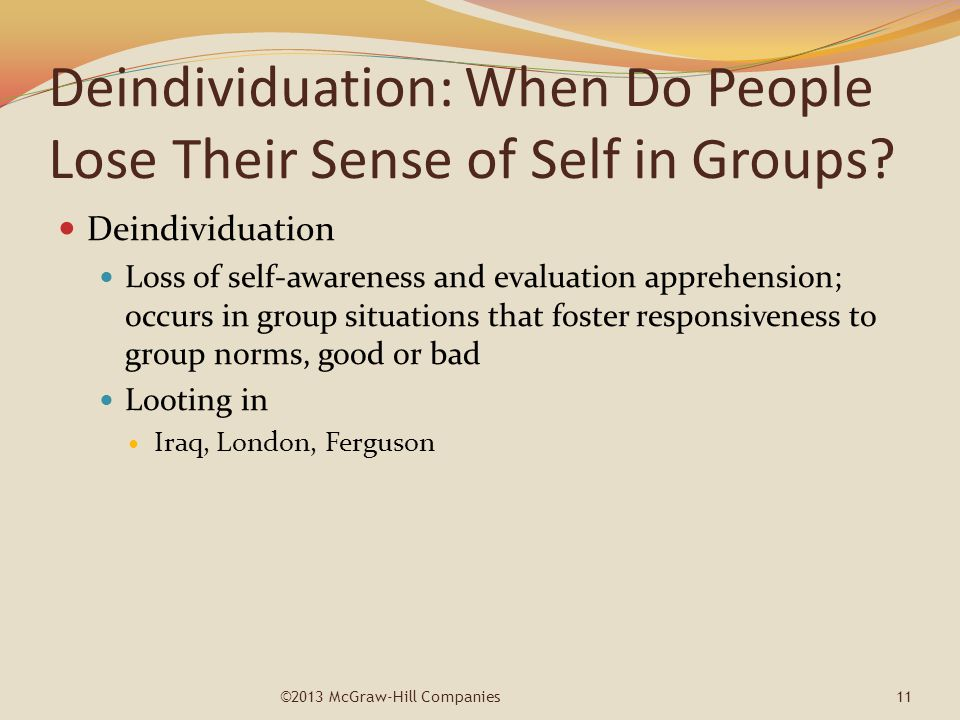 Deindividuation: When Do People Lose Their Sense of Self in Groups? Deindividuation Loss of self-awareness and evaluation apprehension; occurs in grou