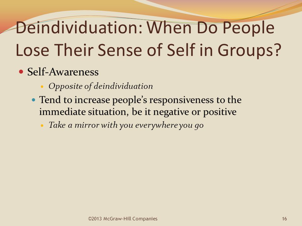 Deindividuation: When Do People Lose Their Sense of Self in Groups? Self-Awareness Opposite of deindividuation Tend to increase people's responsivenes