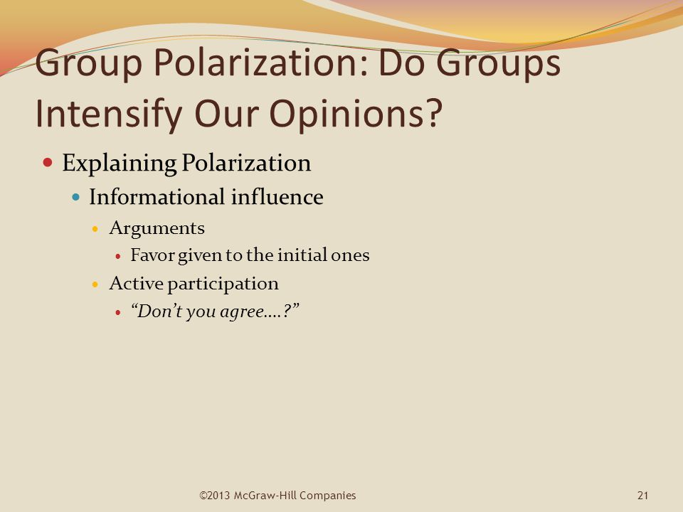 Group Polarization: Do Groups Intensify Our Opinions? Explaining Polarization Informational influence Arguments Favor given to the initial ones Active