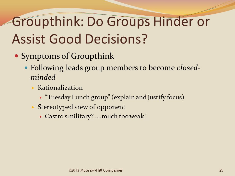 Groupthink: Do Groups Hinder or Assist Good Decisions? Symptoms of Groupthink Following leads group members to become closed- minded Rationalization ""