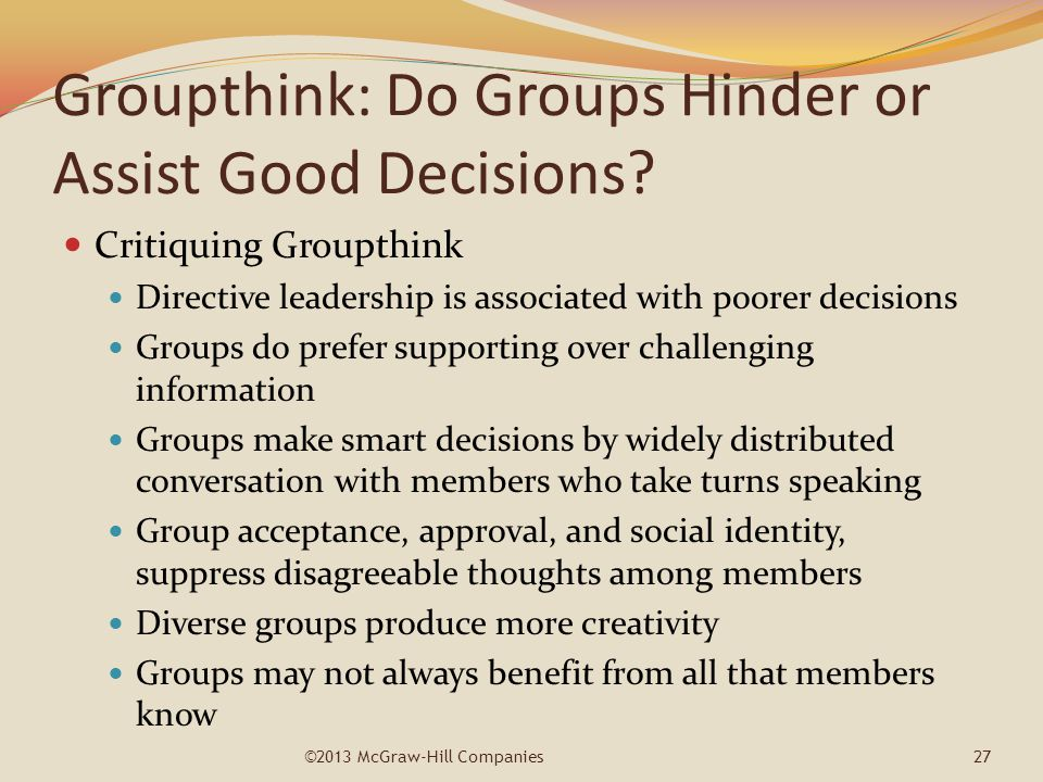 Groupthink: Do Groups Hinder or Assist Good Decisions? Critiquing Groupthink Directive leadership is associated with poorer decisions Groups do prefer