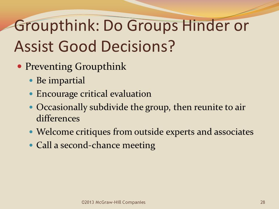 Groupthink: Do Groups Hinder or Assist Good Decisions? Preventing Groupthink Be impartial Encourage critical evaluation Occasionally subdivide the gro