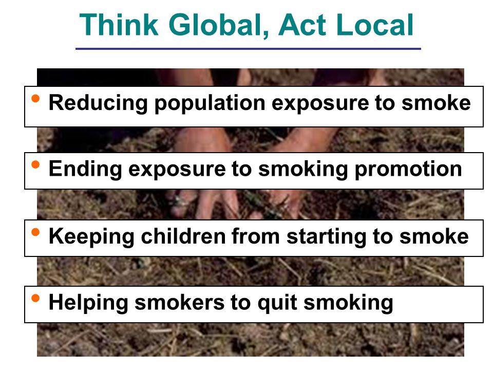 Think Global, Act Local Ending exposure to smoking promotion Keeping children from starting to smoke Helping smokers to quit smoking Reducing population exposure to smoke