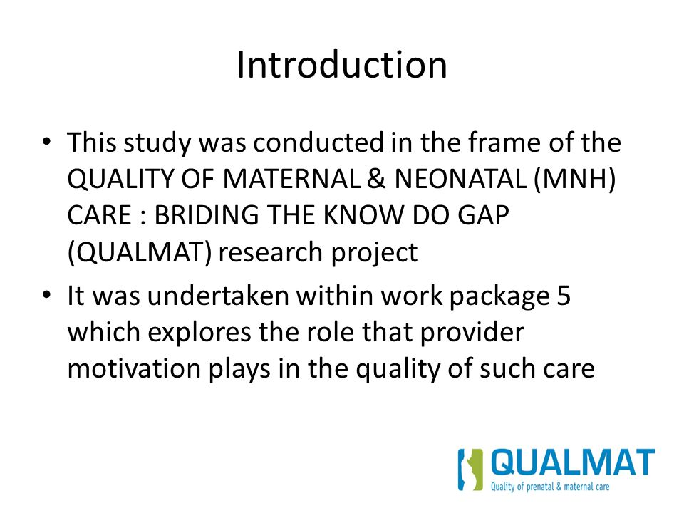 Introduction This study was conducted in the frame of the QUALITY OF MATERNAL & NEONATAL (MNH) CARE : BRIDING THE KNOW DO GAP (QUALMAT) research proje