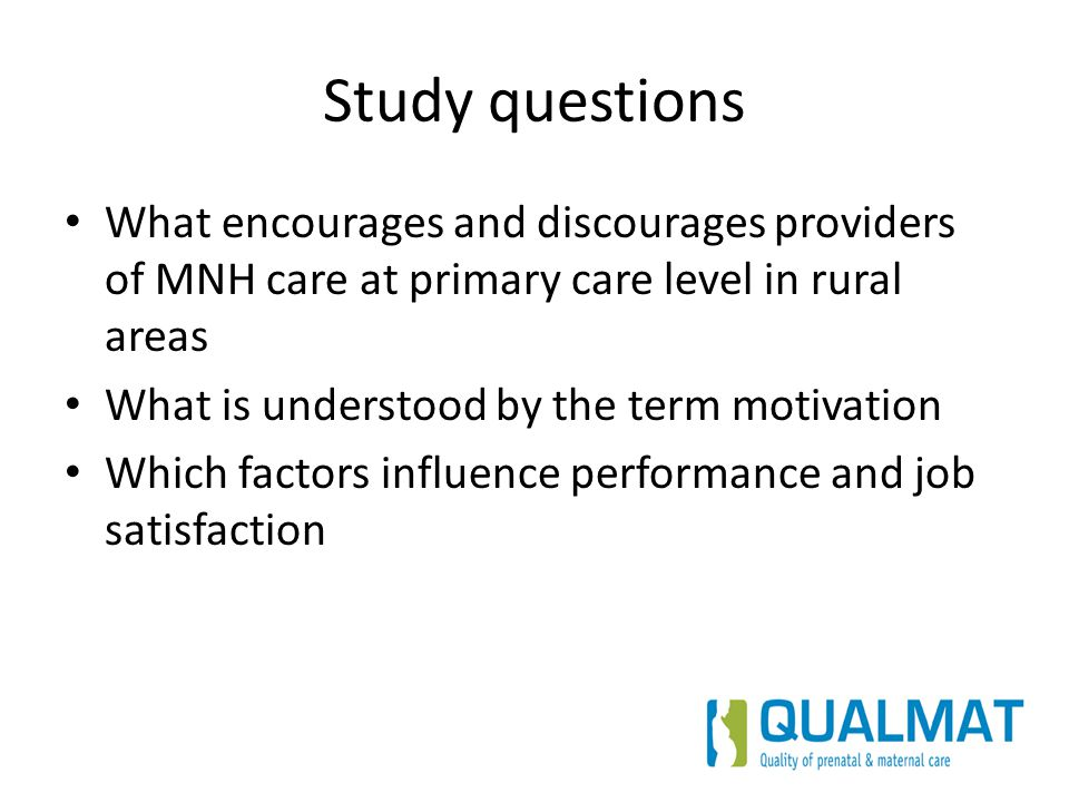 Study questions What encourages and discourages providers of MNH care at primary care level in rural areas What is understood by the term motivation W