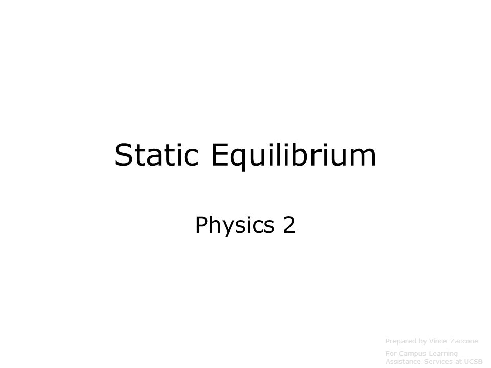 Static Equilibrium Physics 2 Prepared by Vince Zaccone For Campus Learning Assistance Services at UCSB