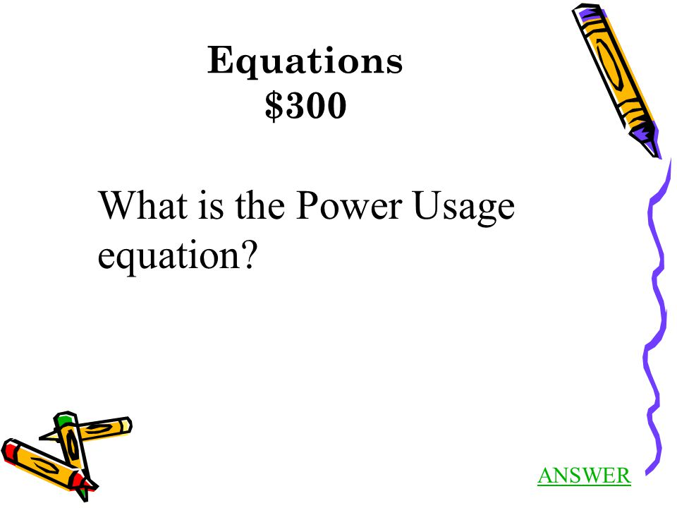 Equations $300 ANSWER What is the Power Usage equation?