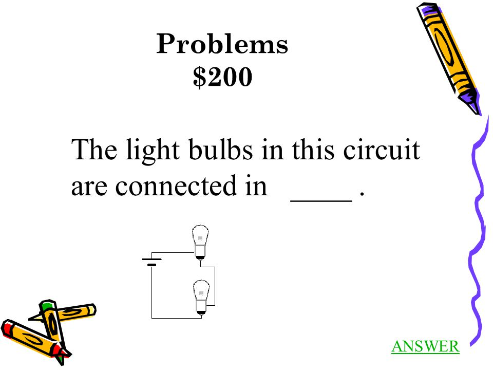 Problems $200 ANSWER The light bulbs in this circuit are connected in ____.