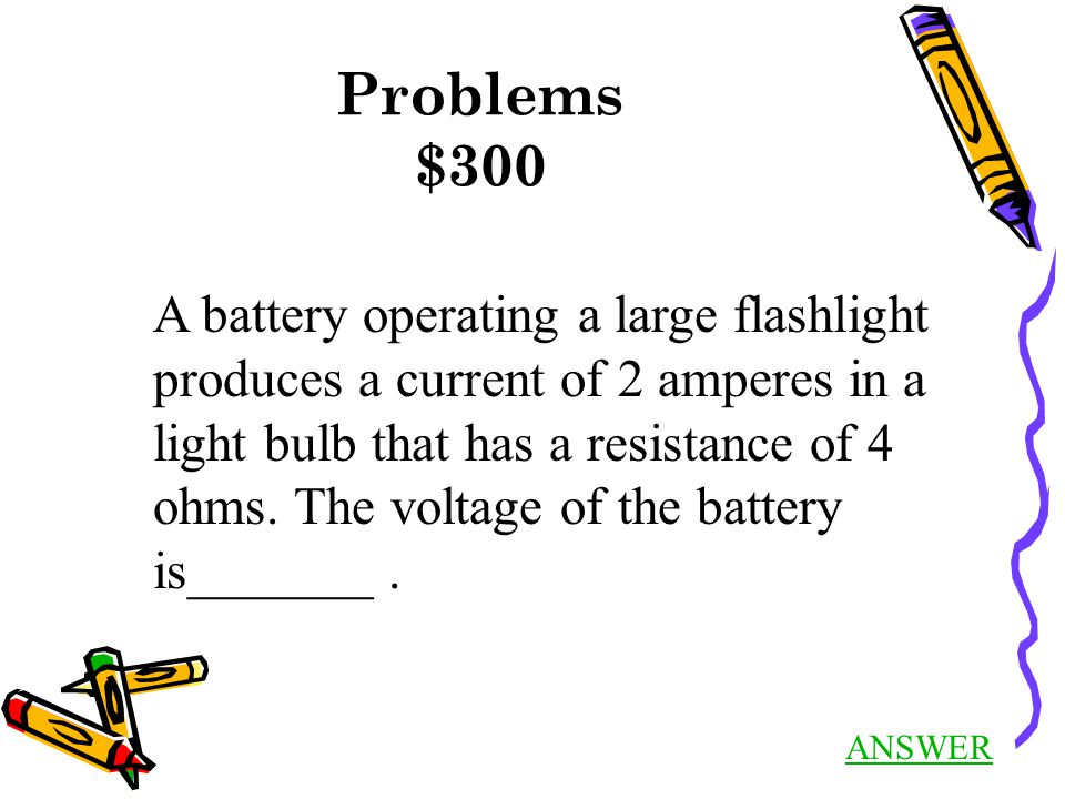 Problems $300 ANSWER A battery operating a large flashlight produces a current of 2 amperes in a light bulb that has a resistance of 4 ohms. The volta