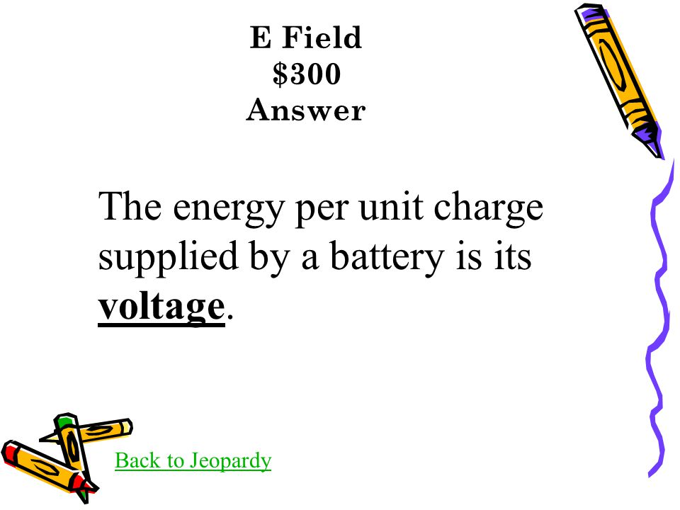 E Field $300 Answer Back to Jeopardy The energy per unit charge supplied by a battery is its voltage.