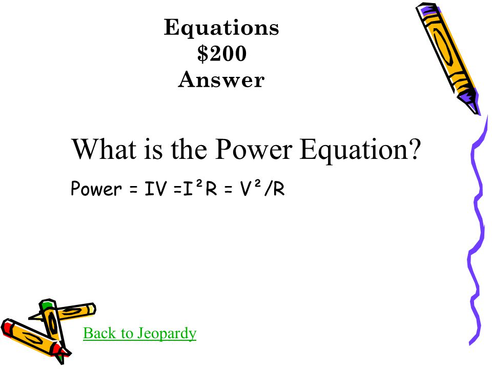 Equations $200 Answer Back to Jeopardy What is the Power Equation? Power = IV =I²R = V²/R