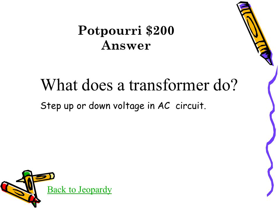 Potpourri $200 Answer Back to Jeopardy What does a transformer do? Step up or down voltage in AC circuit.