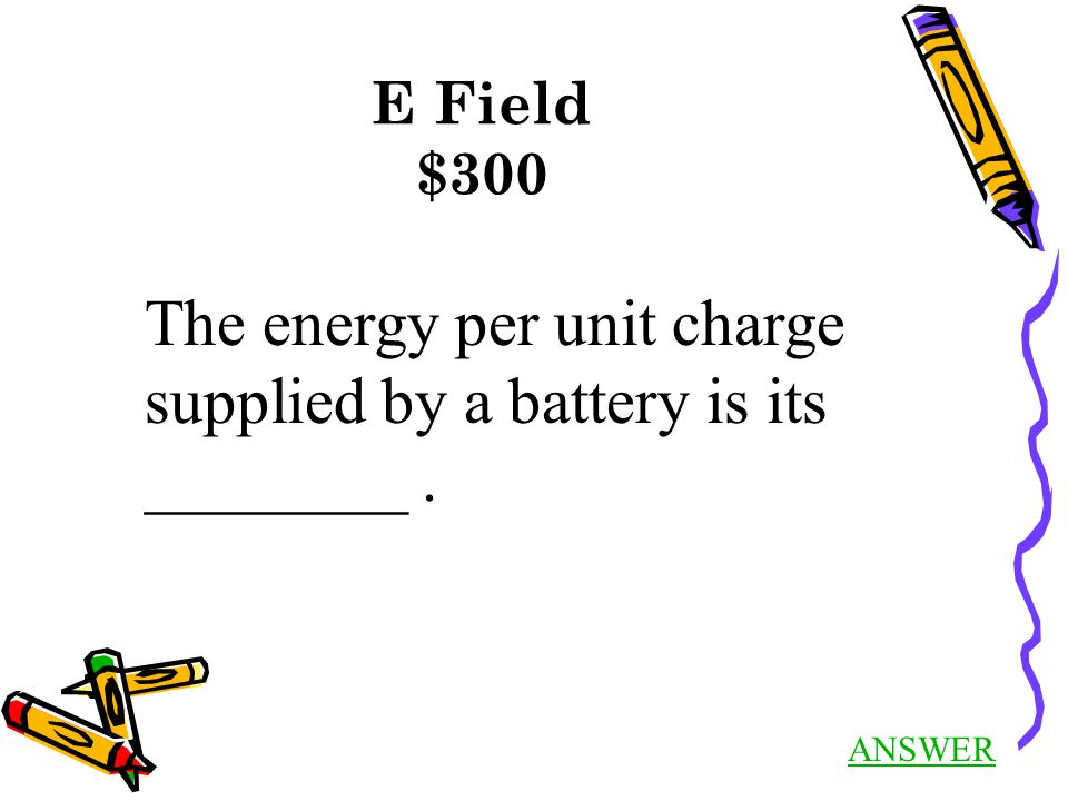 ANSWER E Field $300 The energy per unit charge supplied by a battery is its ________.