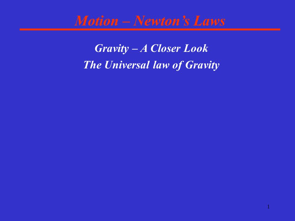 1 Motion – Newton's Laws Gravity – A Closer Look The Universal law of Gravity