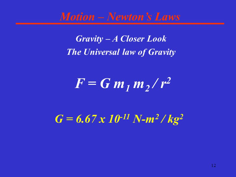 12 Motion – Newton's Laws Gravity – A Closer Look The Universal law of Gravity F = G m 1 m 2 / r 2 G = 6.67 x 10 -11 N-m 2 / kg 2