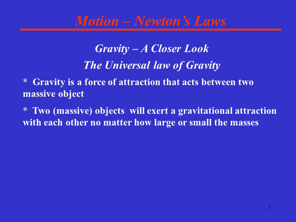 4 Motion – Newton's Laws Gravity – A Closer Look The Universal law of Gravity * Gravity is a force of attraction that acts between two massive object * Two (massive) objects will exert a gravitational attraction with each other no matter how large or small the masses * Gravity is a fairly weak force unless the masses are quite large