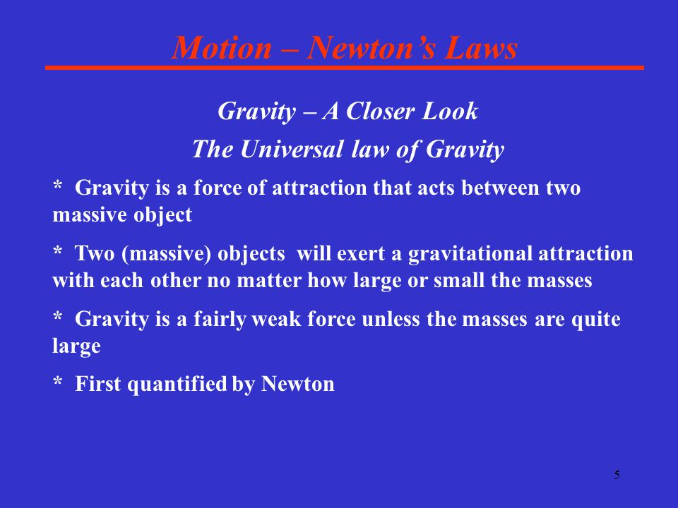5 Motion – Newton's Laws Gravity – A Closer Look The Universal law of Gravity * Gravity is a force of attraction that acts between two massive object * Two (massive) objects will exert a gravitational attraction with each other no matter how large or small the masses * Gravity is a fairly weak force unless the masses are quite large * First quantified by Newton