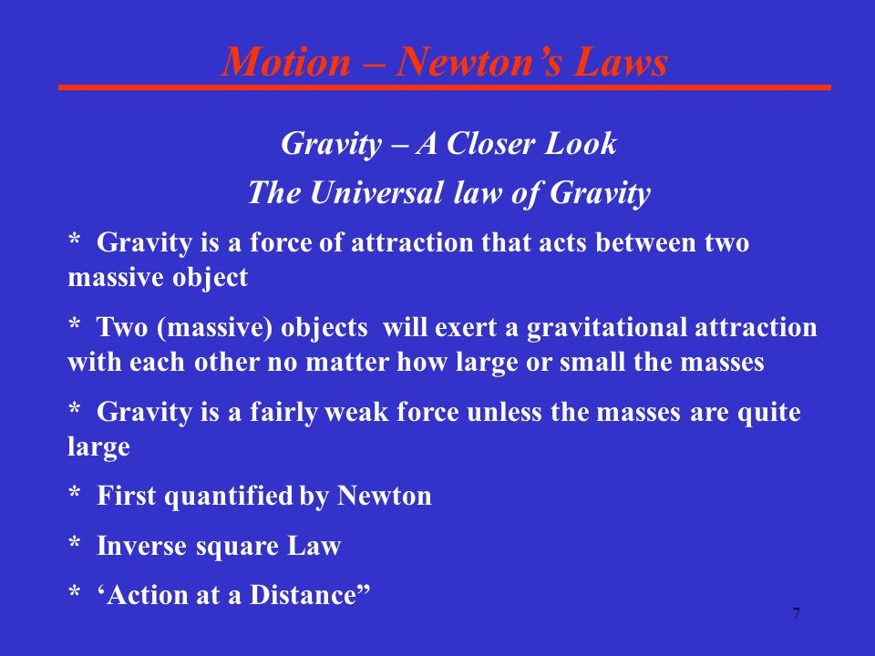 7 Motion – Newton's Laws Gravity – A Closer Look The Universal law of Gravity * Gravity is a force of attraction that acts between two massive object * Two (massive) objects will exert a gravitational attraction with each other no matter how large or small the masses * Gravity is a fairly weak force unless the masses are quite large * First quantified by Newton * Inverse square Law * 'Action at a Distance