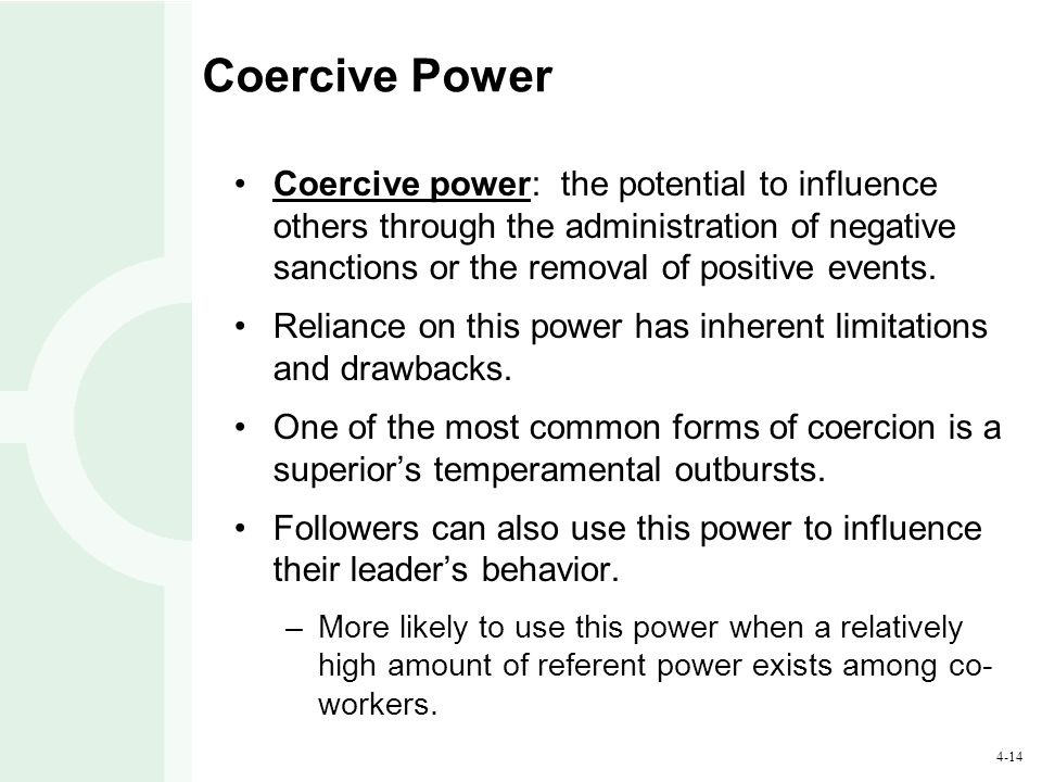 4-14 Coercive Power Coercive power: the potential to influence others through the administration of negative sanctions or the removal of positive even