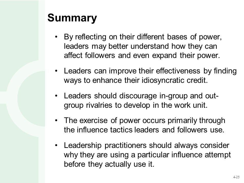 4-25 Summary By reflecting on their different bases of power, leaders may better understand how they can affect followers and even expand their power.