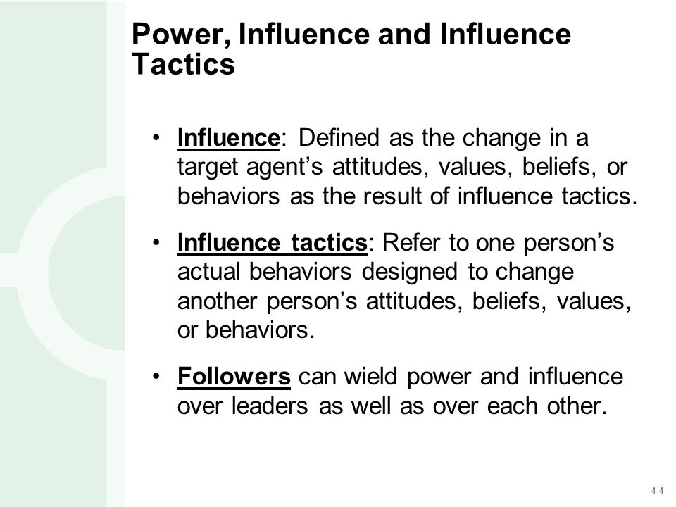 4-4 Power, Influence and Influence Tactics Influence: Defined as the change in a target agent's attitudes, values, beliefs, or behaviors as the result