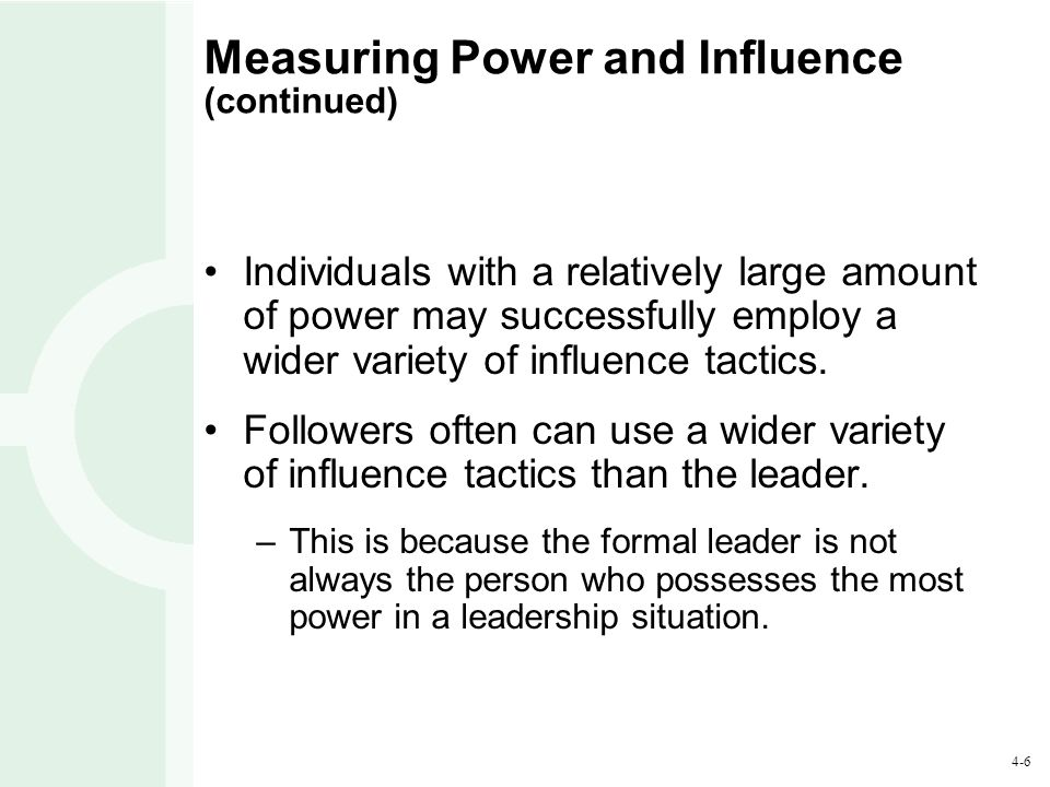 4-6 Measuring Power and Influence (continued) Individuals with a relatively large amount of power may successfully employ a wider variety of influence tactics.
