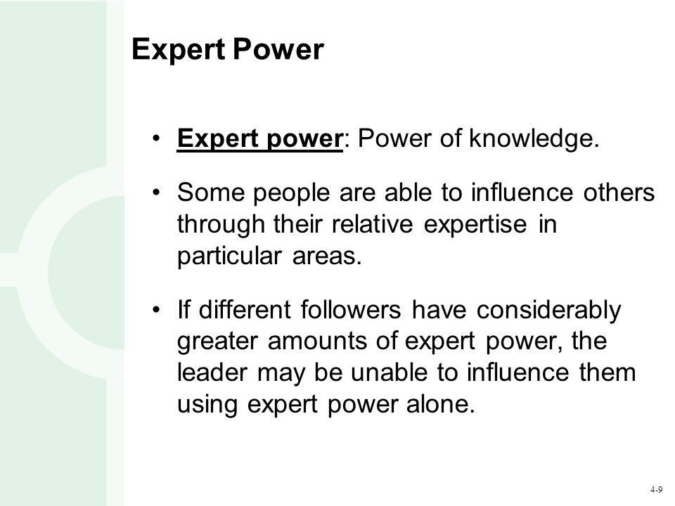 4-9 Expert Power Expert power: Power of knowledge.