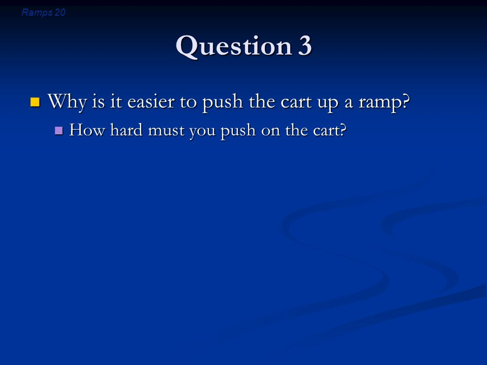 Ramps 20 Question 3 Why is it easier to push the cart up a ramp.