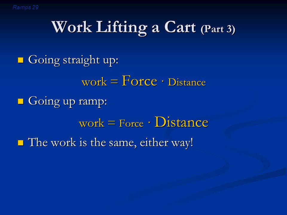 Ramps 29 Work Lifting a Cart (Part 3) Going straight up: Going straight up: work = Force · Distance Going up ramp: Going up ramp: work = Force · Distance The work is the same, either way.