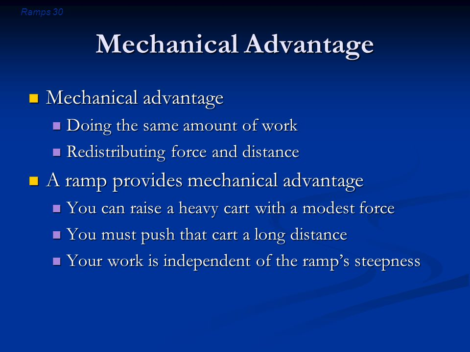 Ramps 30 Mechanical Advantage Mechanical advantage Mechanical advantage Doing the same amount of work Doing the same amount of work Redistributing force and distance Redistributing force and distance A ramp provides mechanical advantage A ramp provides mechanical advantage You can raise a heavy cart with a modest force You can raise a heavy cart with a modest force You must push that cart a long distance You must push that cart a long distance Your work is independent of the ramp's steepness Your work is independent of the ramp's steepness