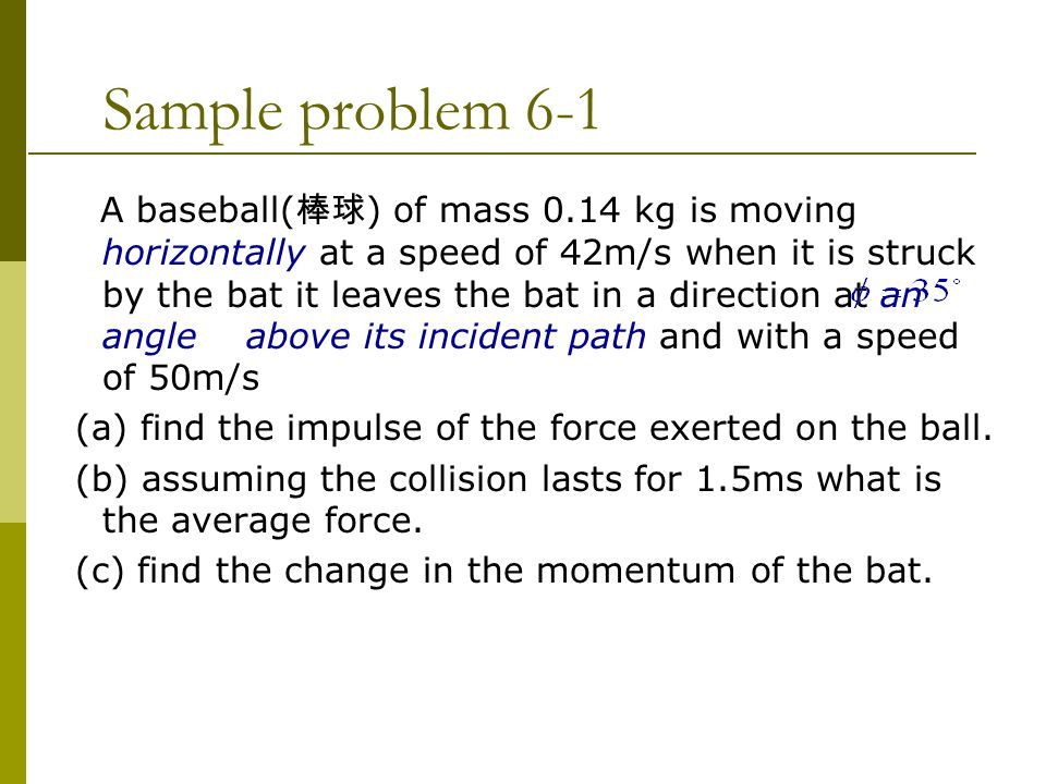 Sample problem 6-1 A baseball( 棒球 ) of mass 0.14 kg is moving horizontally at a speed of 42m/s when it is struck by the bat it leaves the bat in a direction at an angle above its incident path and with a speed of 50m/s (a) find the impulse of the force exerted on the ball.